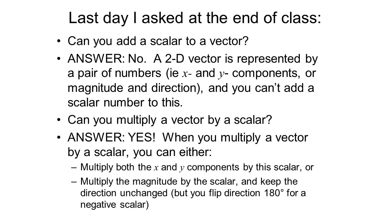 Last day I asked at the end of class: Can you add a scalar to a vector? ANSWER: No. A 2-D vector is represented by a pair of numbers (ie x- and y - co