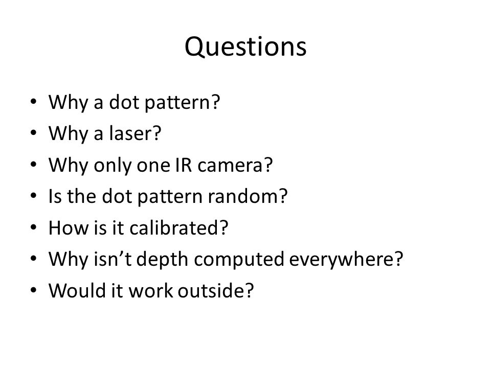 Questions Why a dot pattern? Why a laser? Why only one IR camera? Is the dot pattern random? How is it calibrated? Why isn't depth computed everywhere