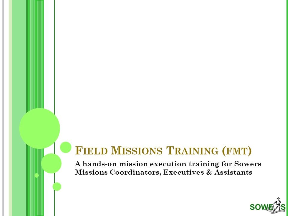 F IELD M ISSIONS T RAINING ( FMT ) A hands-on mission execution training for Sowers Missions Coordinators, Executives & Assistants