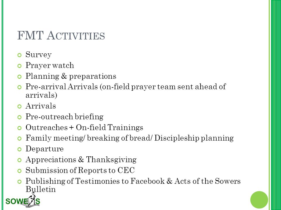 FMT A CTIVITIES Survey Prayer watch Planning & preparations Pre-arrival Arrivals (on-field prayer team sent ahead of arrivals) Arrivals Pre-outreach briefing Outreaches + On-field Trainings Family meeting/ breaking of bread/ Discipleship planning Departure Appreciations & Thanksgiving Submission of Reports to CEC Publishing of Testimonies to Facebook & Acts of the Sowers Bulletin