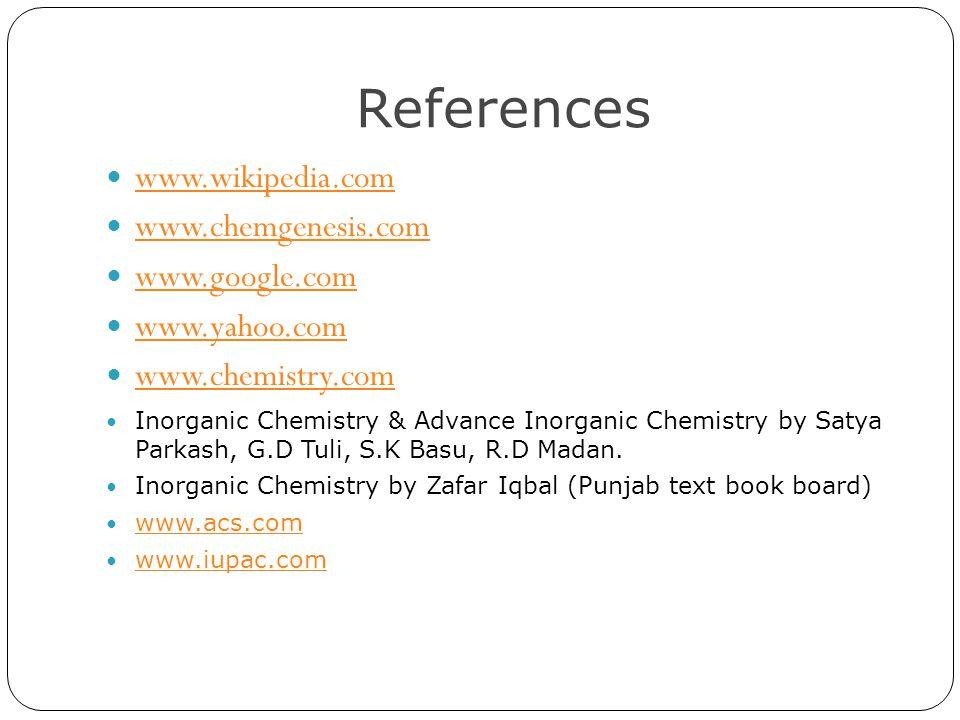 References www.wikipedia.com www.chemgenesis.com www.google.com www.yahoo.com www.chemistry.com Inorganic Chemistry & Advance Inorganic Chemistry by Satya Parkash, G.D Tuli, S.K Basu, R.D Madan.