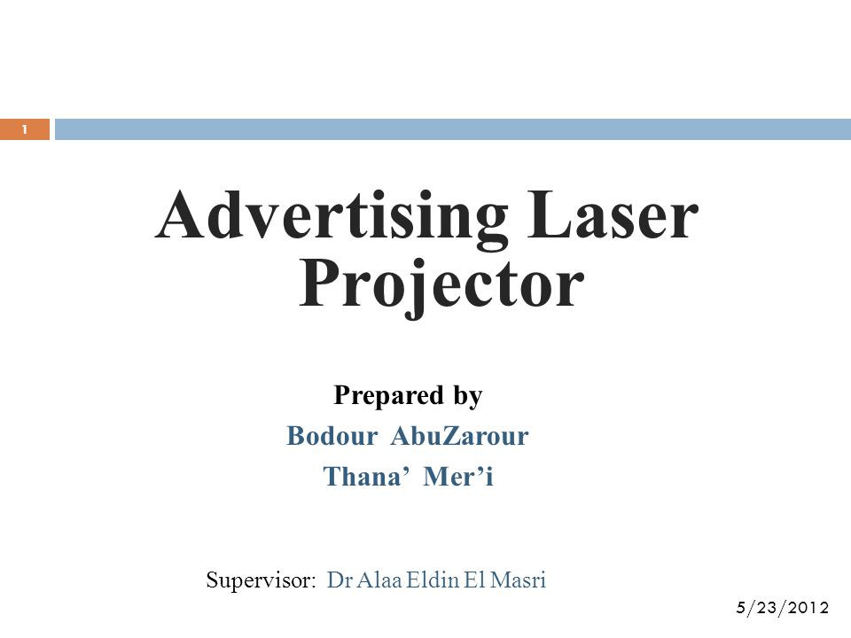 Advertising Laser Projector Prepared by Bodour AbuZarour Thana' Mer'i 5/23/2012 Supervisor: Dr Alaa Eldin El Masri 1