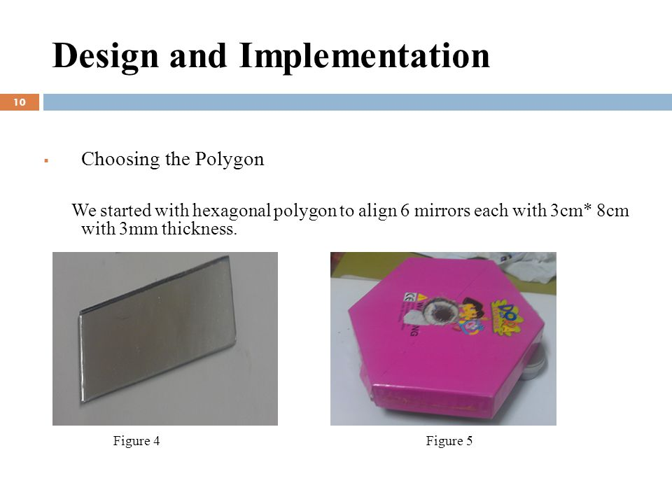 Design and Implementation  Choosing the Polygon We started with hexagonal polygon to align 6 mirrors each with 3cm* 8cm with 3mm thickness.