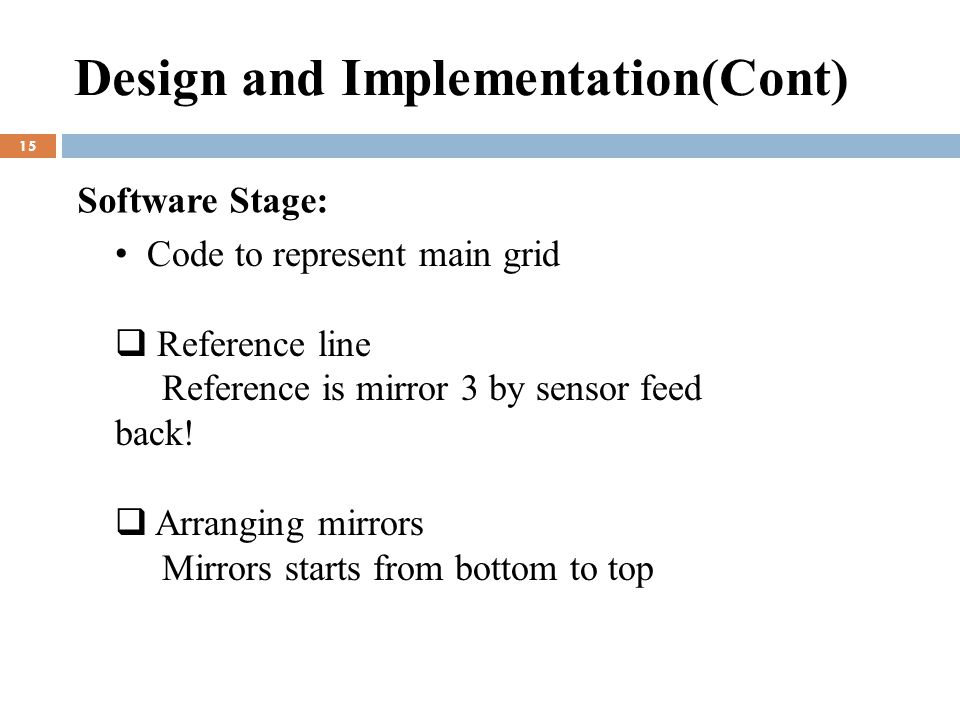 Design and Implementation(Cont) 15 Software Stage: Code to represent main grid  Reference line Reference is mirror 3 by sensor feed back.