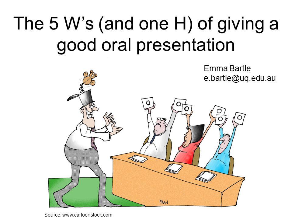 Source: www.cartoonstock.com The 5 W's (and one H) of giving a good oral presentation Emma Bartle e.bartle@uq.edu.au