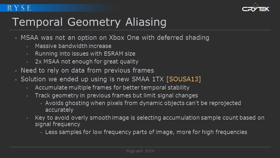 Siggraph 2014 Temporal Geometry Aliasing  MSAA was not an option on Xbox One with deferred shading  Massive bandwidth increase  Running into issues