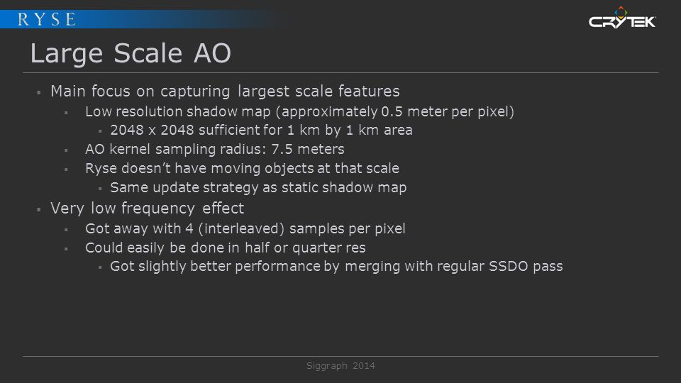 Siggraph 2014 Large Scale AO  Main focus on capturing largest scale features  Low resolution shadow map (approximately 0.5 meter per pixel)  2048 x