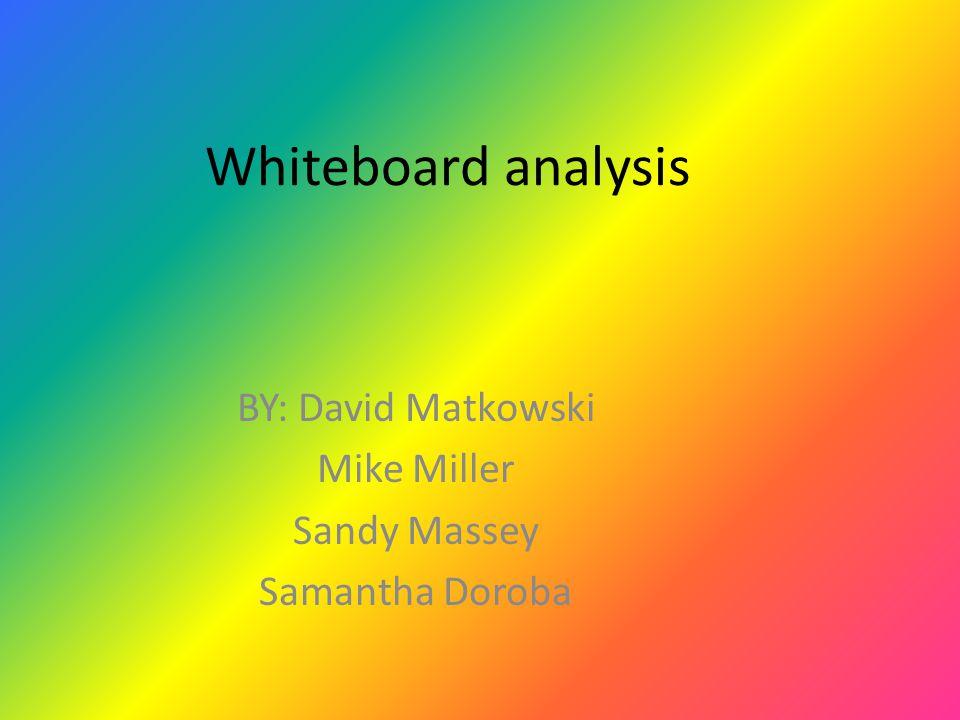Whiteboard analysis BY: David Matkowski Mike Miller Sandy Massey Samantha Doroba