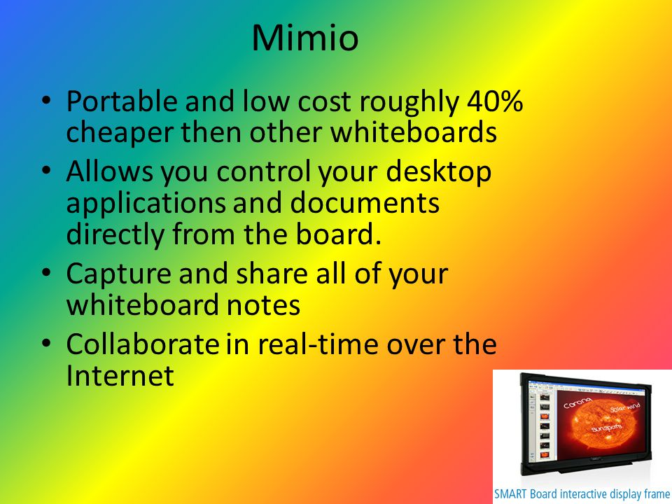 Mimio Portable and low cost roughly 40% cheaper then other whiteboards Allows you control your desktop applications and documents directly from the board.