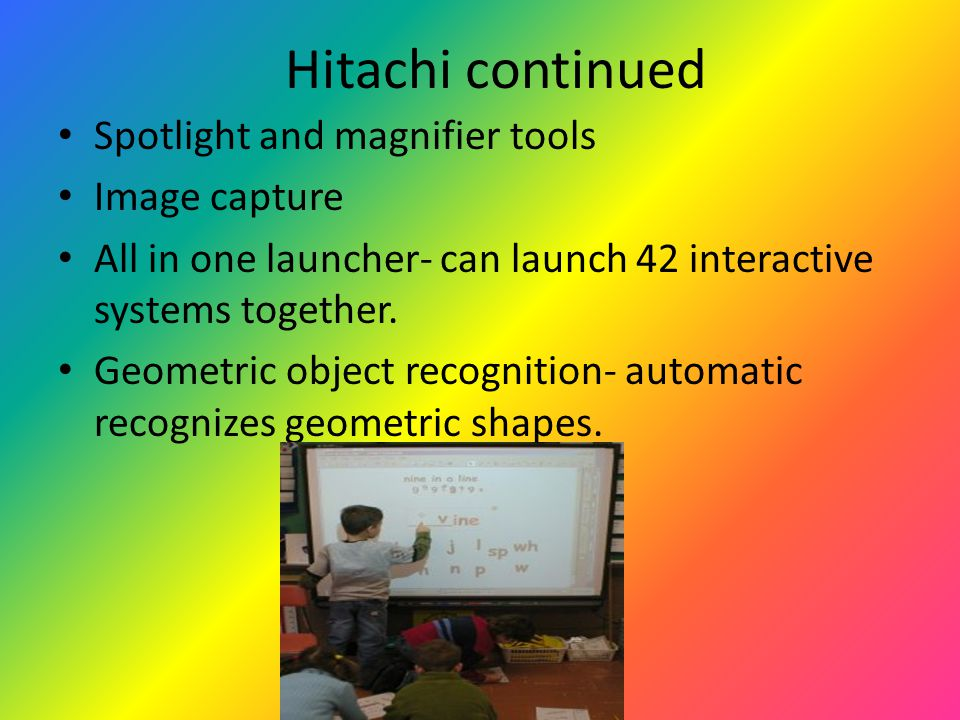 Hitachi continued Spotlight and magnifier tools Image capture All in one launcher- can launch 42 interactive systems together.