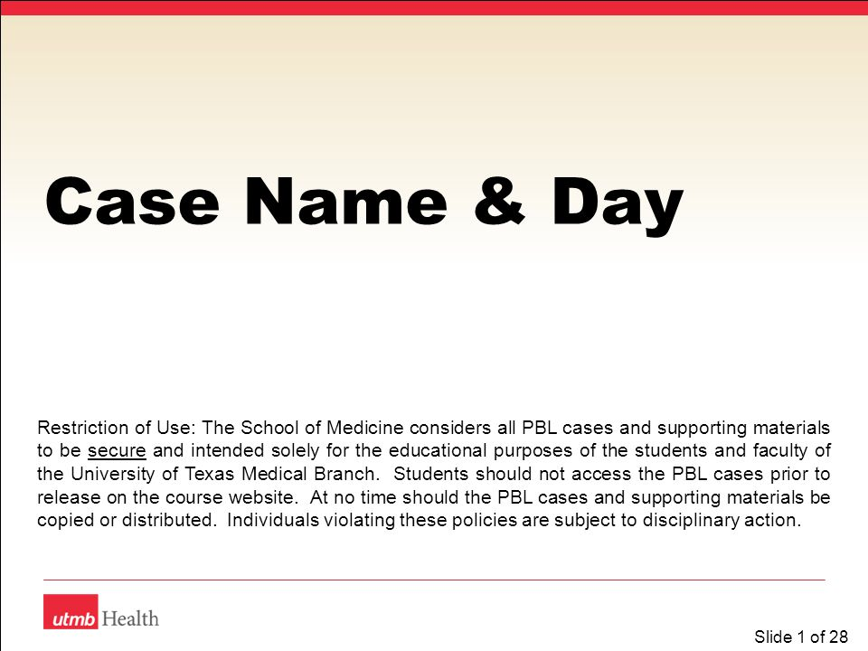 Slide 1 of 28 Case Name & Day Restriction of Use: The School of Medicine considers all PBL cases and supporting materials to be secure and intended so