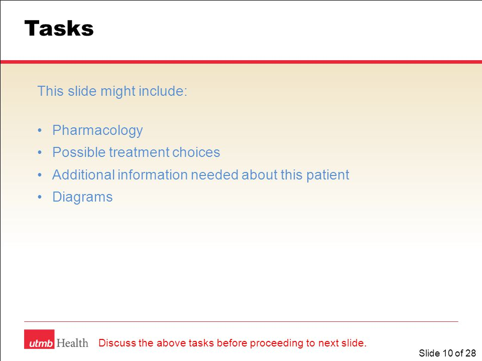Slide 10 of 28 Tasks This slide might include: Pharmacology Possible treatment choices Additional information needed about this patient Diagrams Discu