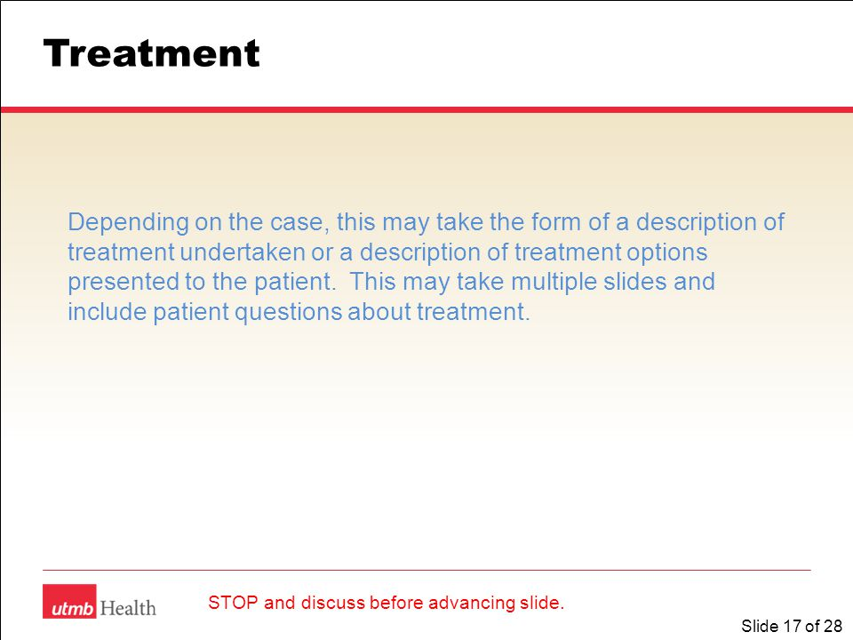 Slide 17 of 28 Treatment Depending on the case, this may take the form of a description of treatment undertaken or a description of treatment options