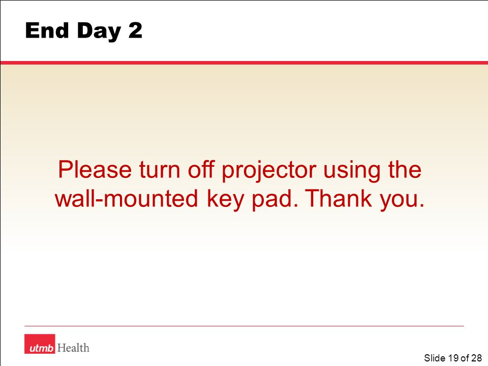 Slide 19 of 28 End Day 2 Please turn off projector using the wall-mounted key pad. Thank you.
