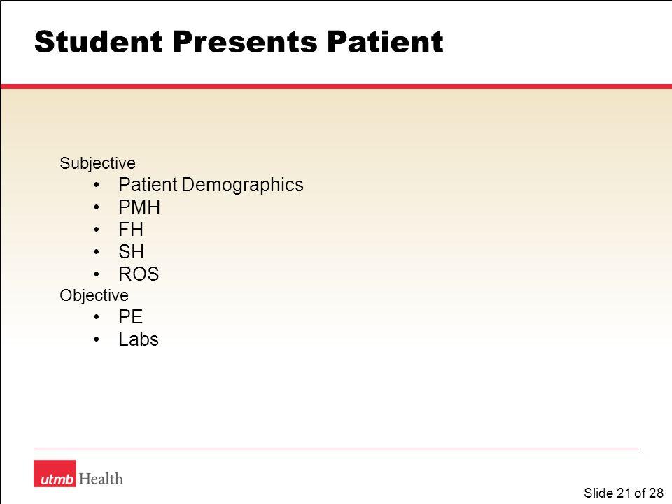 Slide 21 of 28 Student Presents Patient Subjective Patient Demographics PMH FH SH ROS Objective PE Labs