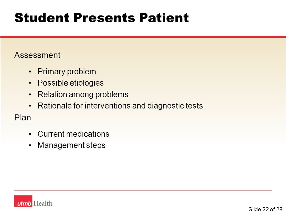 Slide 22 of 28 Student Presents Patient Assessment Primary problem Possible etiologies Relation among problems Rationale for interventions and diagnostic tests Plan Current medications Management steps