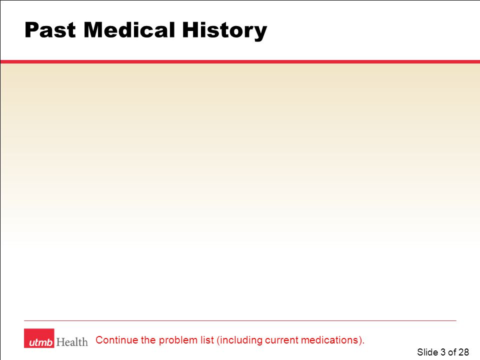 Slide 3 of 28 Past Medical History Continue the problem list (including current medications).