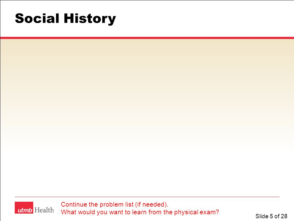 Slide 5 of 28 Social History Continue the problem list (if needed). What would you want to learn from the physical exam?