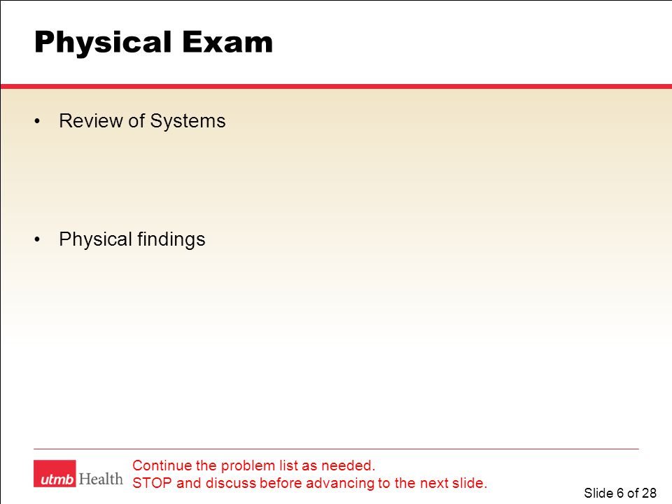 Slide 6 of 28 Physical Exam Review of Systems Physical findings Continue the problem list as needed.