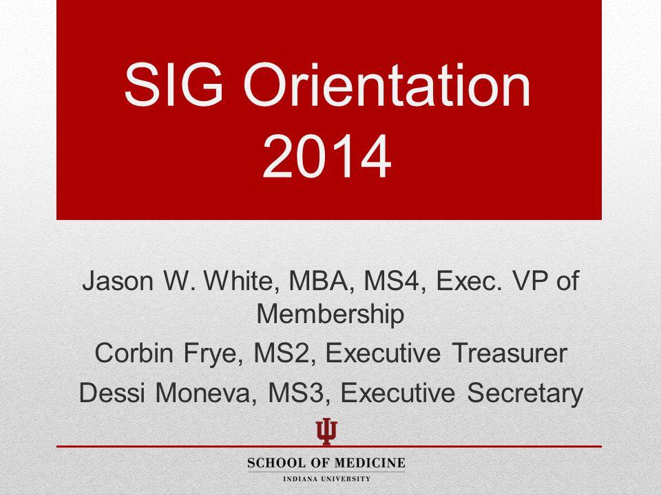 SIG Orientation 2014 Jason W. White, MBA, MS4, Exec.