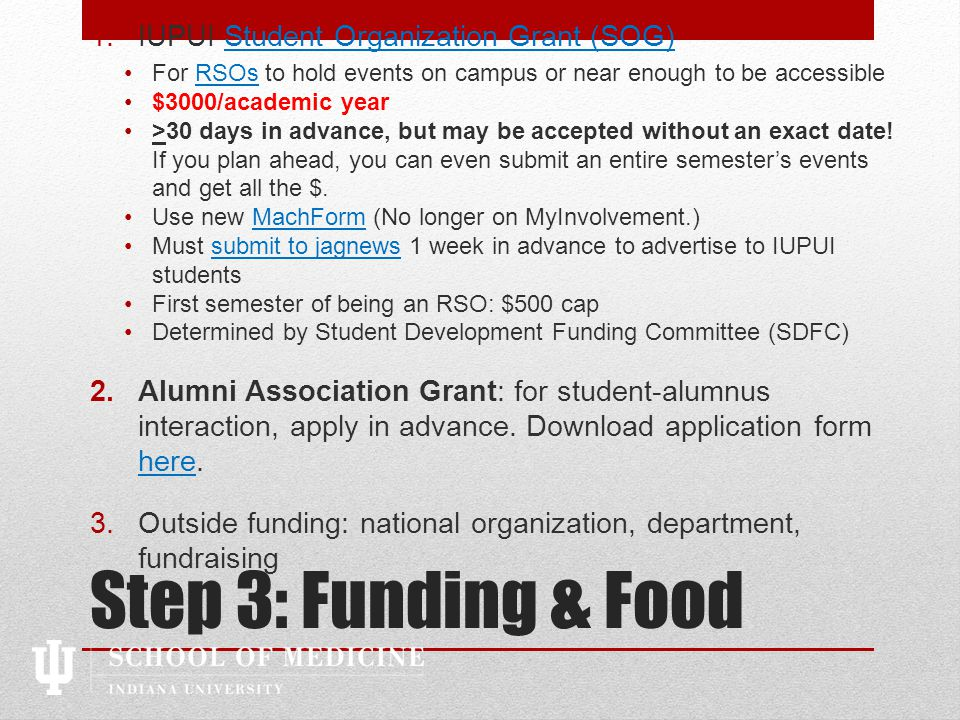Step 3: Funding & Food 1.IUPUI Student Organization Grant (SOG)Student Organization Grant (SOG) For RSOs to hold events on campus or near enough to be accessibleRSOs $3000/academic year >30 days in advance, but may be accepted without an exact date.