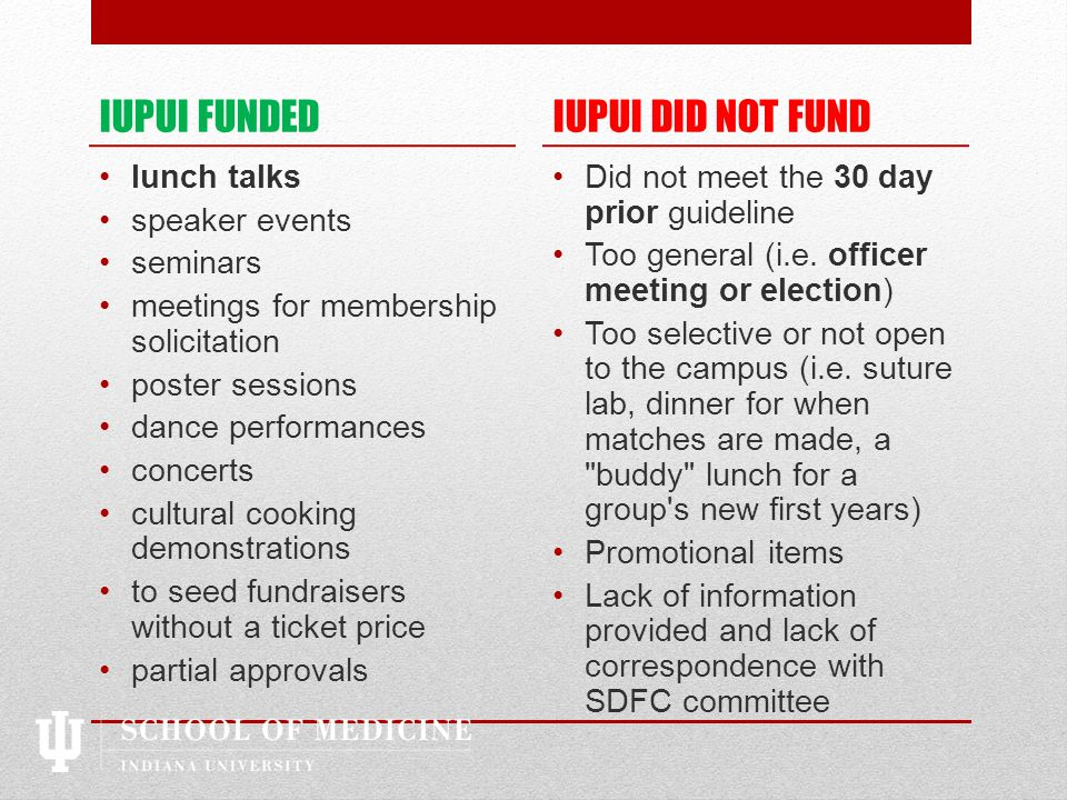 IUPUI FUNDED lunch talks speaker events seminars meetings for membership solicitation poster sessions dance performances concerts cultural cooking demonstrations to seed fundraisers without a ticket price partial approvals IUPUI DID NOT FUND Did not meet the 30 day prior guideline Too general (i.e.