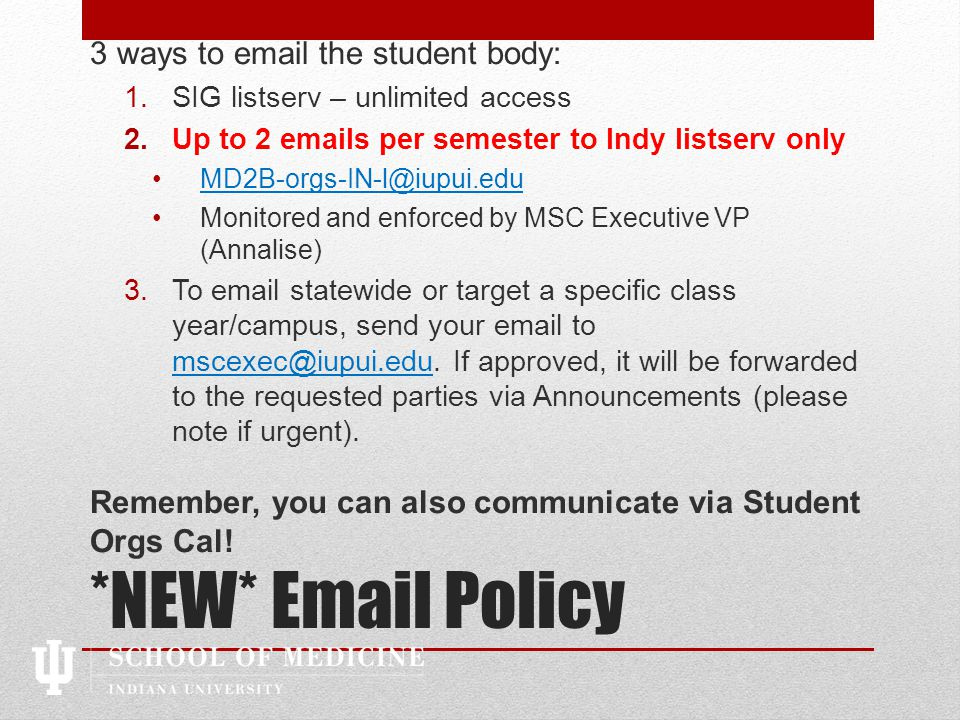 *NEW* Email Policy 3 ways to email the student body: 1.SIG listserv – unlimited access 2.Up to 2 emails per semester to Indy listserv only MD2B-orgs-IN-l@iupui.edu Monitored and enforced by MSC Executive VP (Annalise) 3.To email statewide or target a specific class year/campus, send your email to mscexec@iupui.edu.