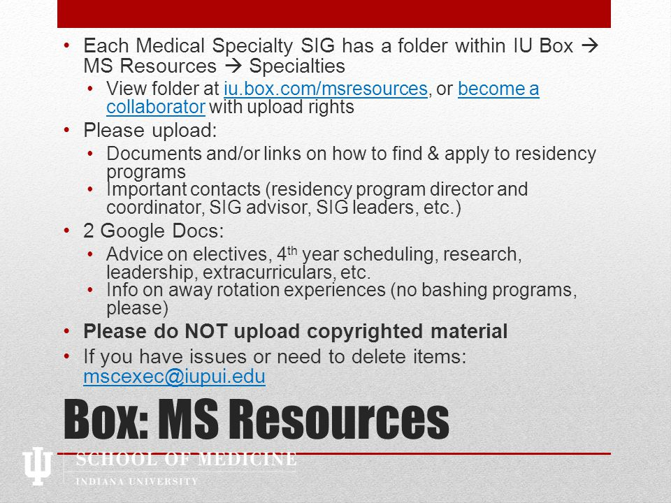 Box: MS Resources Each Medical Specialty SIG has a folder within IU Box  MS Resources  Specialties View folder at iu.box.com/msresources, or become a collaborator with upload rightsiu.box.com/msresourcesbecome a collaborator Please upload: Documents and/or links on how to find & apply to residency programs Important contacts (residency program director and coordinator, SIG advisor, SIG leaders, etc.) 2 Google Docs: Advice on electives, 4 th year scheduling, research, leadership, extracurriculars, etc.