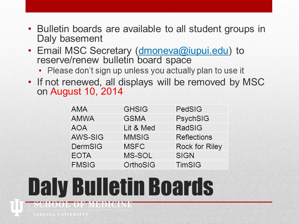 Daly Bulletin Boards Bulletin boards are available to all student groups in Daly basement Email MSC Secretary (dmoneva@iupui.edu) to reserve/renew bulletin board spacedmoneva@iupui.edu Please don't sign up unless you actually plan to use it If not renewed, all displays will be removed by MSC on August 10, 2014 AMAGHSIGPedSIG AMWAGSMAPsychSIG AOALit & MedRadSIG AWS-SIGMMSIGReflections DermSIGMSFCRock for Riley EOTAMS-SOLSIGN FMSIGOrthoSIGTimSIG