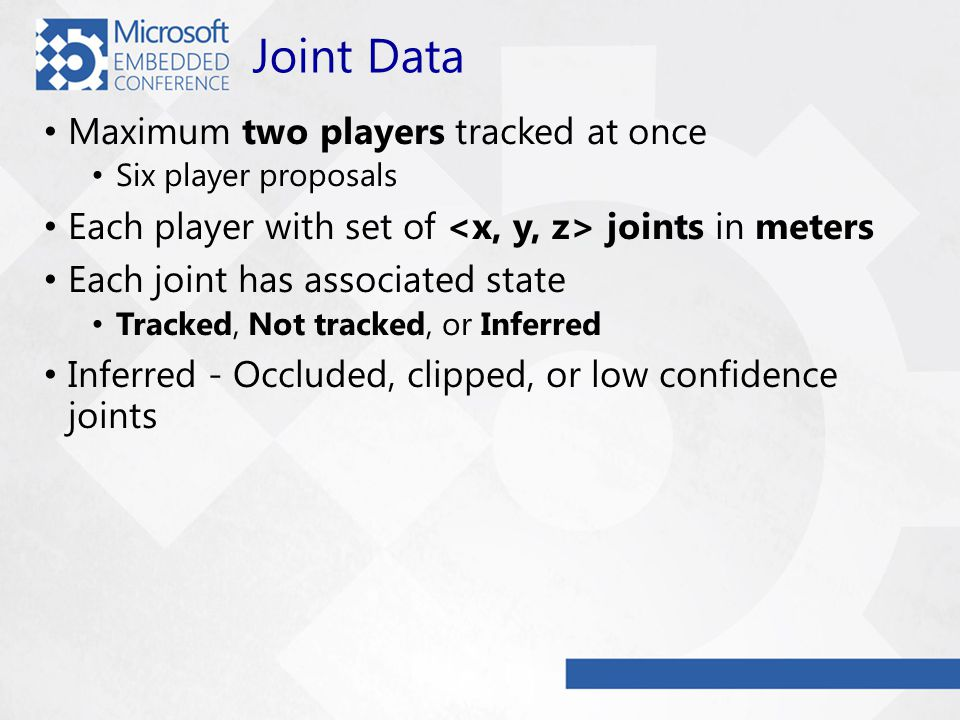 Joint Data Maximum two players tracked at once Six player proposals Each player with set of joints in meters Each joint has associated state Tracked, Not tracked, or Inferred Inferred - Occluded, clipped, or low confidence joints