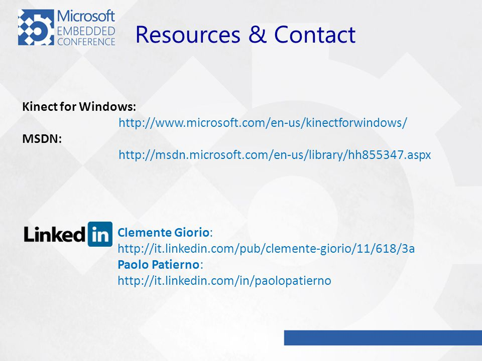 Kinect for Windows: http://www.microsoft.com/en-us/kinectforwindows/ MSDN: http://msdn.microsoft.com/en-us/library/hh855347.aspx Clemente Giorio: http://it.linkedin.com/pub/clemente-giorio/11/618/3a Paolo Patierno: http://it.linkedin.com/in/paolopatierno Resources & Contact