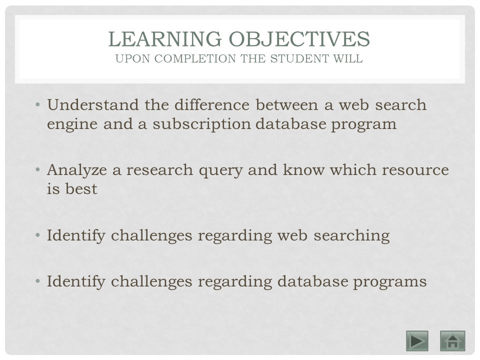 LEARNING OBJECTIVES UPON COMPLETION THE STUDENT WILL Understand the difference between a web search engine and a subscription database program Analyze a research query and know which resource is best Identify challenges regarding web searching Identify challenges regarding database programs