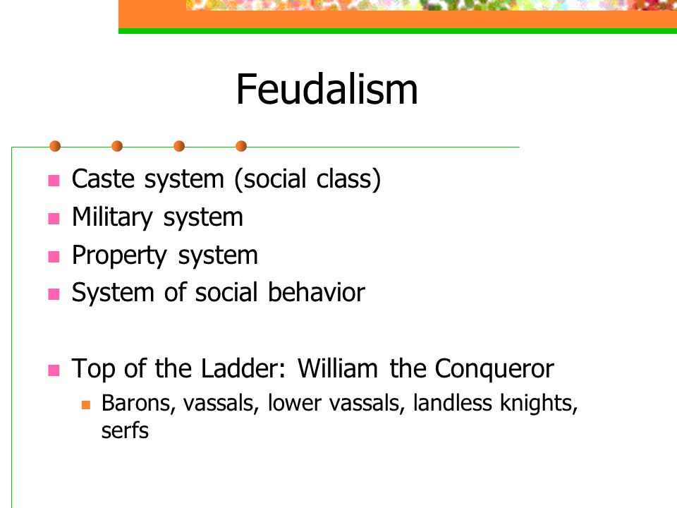 Feudalism Caste system (social class) Military system Property system System of social behavior Top of the Ladder: William the Conqueror Barons, vassals, lower vassals, landless knights, serfs