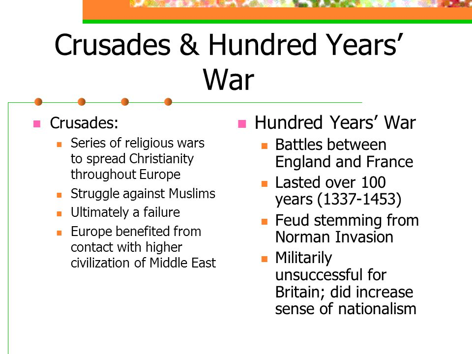 Crusades & Hundred Years' War Crusades: Series of religious wars to spread Christianity throughout Europe Struggle against Muslims Ultimately a failure Europe benefited from contact with higher civilization of Middle East Hundred Years' War Battles between England and France Lasted over 100 years (1337-1453) Feud stemming from Norman Invasion Militarily unsuccessful for Britain; did increase sense of nationalism
