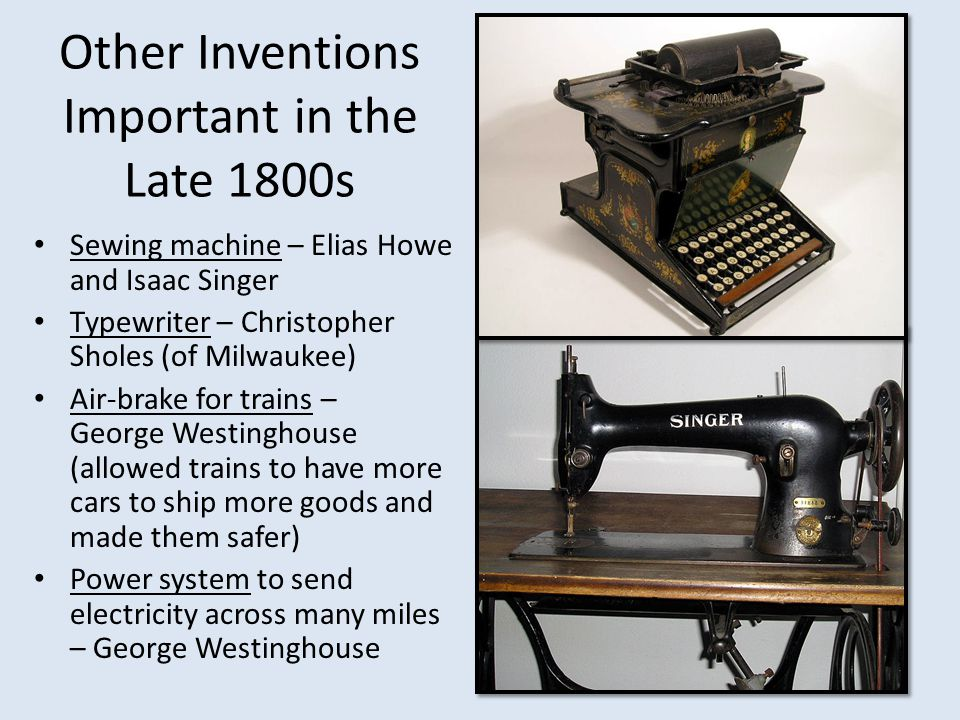 Other Inventions Important in the Late 1800s Sewing machine – Elias Howe and Isaac Singer Typewriter – Christopher Sholes (of Milwaukee) Air-brake for