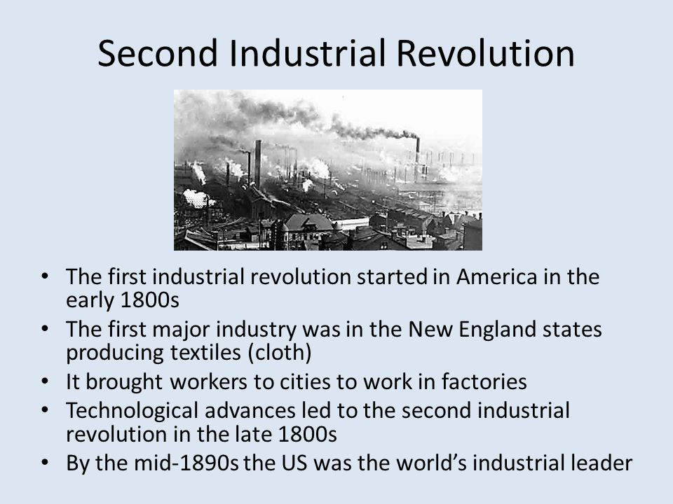 Second Industrial Revolution The first industrial revolution started in America in the early 1800s The first major industry was in the New England sta