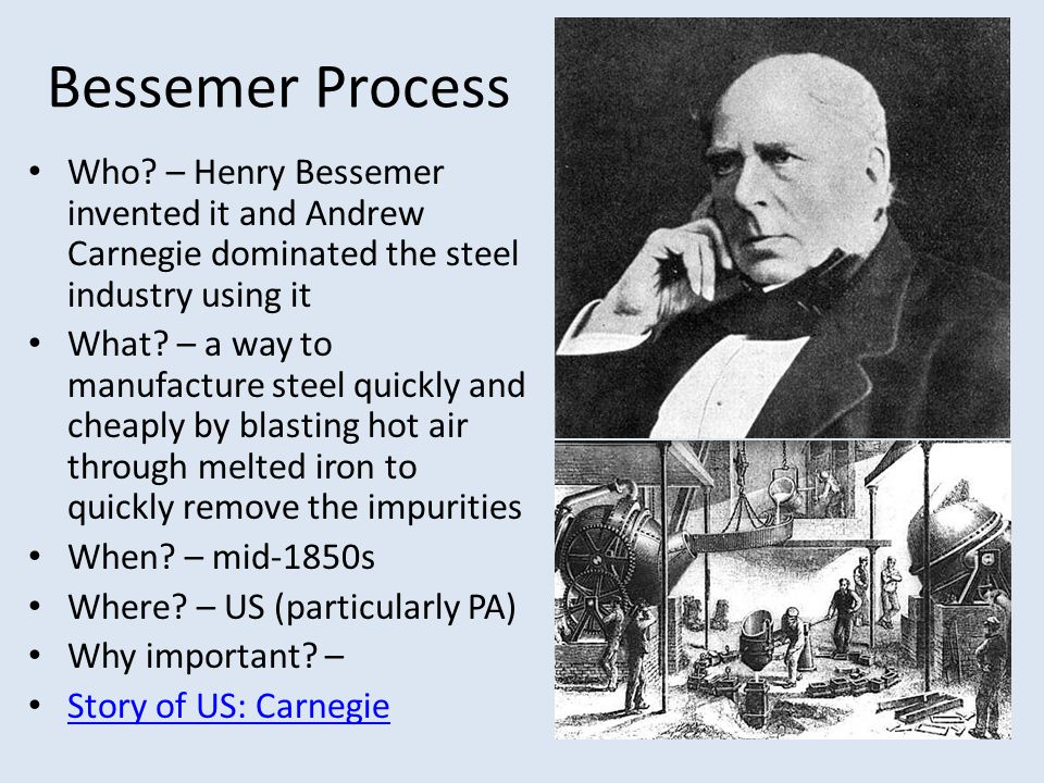 Bessemer Process Who? – Henry Bessemer invented it and Andrew Carnegie dominated the steel industry using it What? – a way to manufacture steel quickl