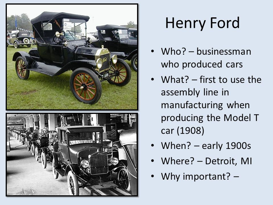 Henry Ford Who? – businessman who produced cars What? – first to use the assembly line in manufacturing when producing the Model T car (1908) When? –
