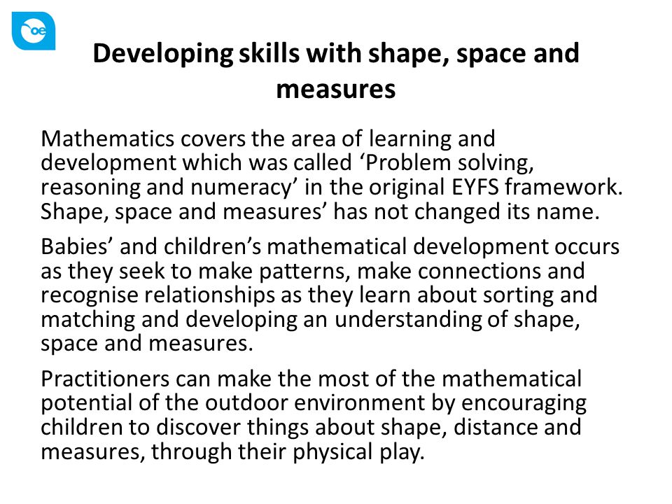 Developing skills with shape, space and measures Mathematics covers the area of learning and development which was called 'Problem solving, reasoning and numeracy' in the original EYFS framework.