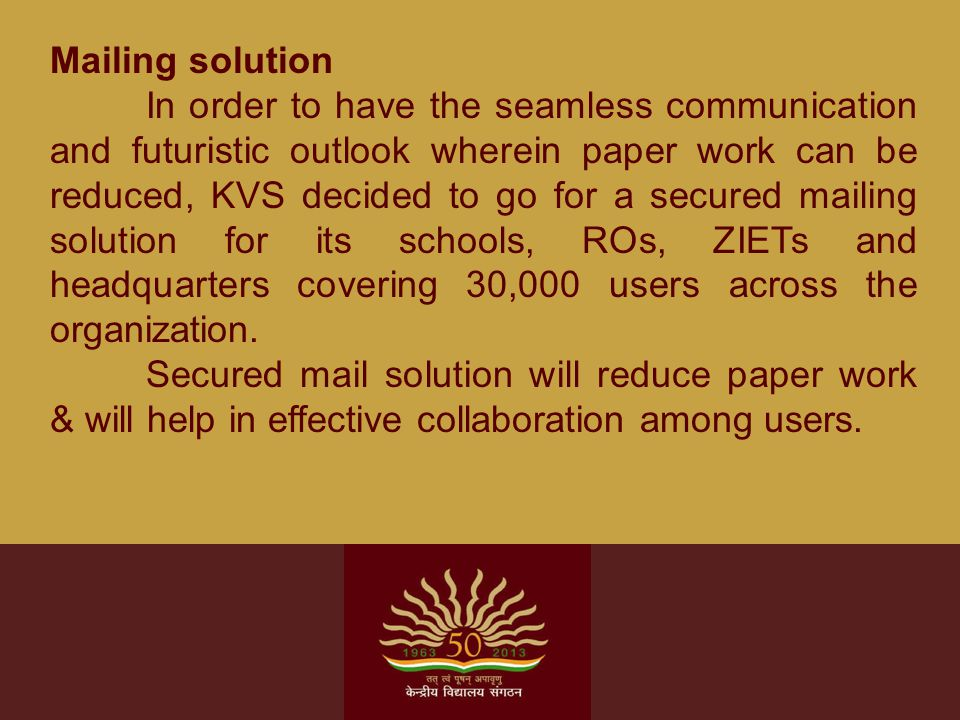 Mailing solution In order to have the seamless communication and futuristic outlook wherein paper work can be reduced, KVS decided to go for a secured