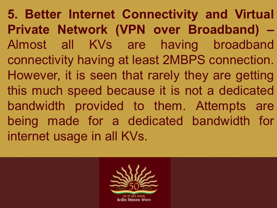 5. Better Internet Connectivity and Virtual Private Network (VPN over Broadband) – Almost all KVs are having broadband connectivity having at least 2M