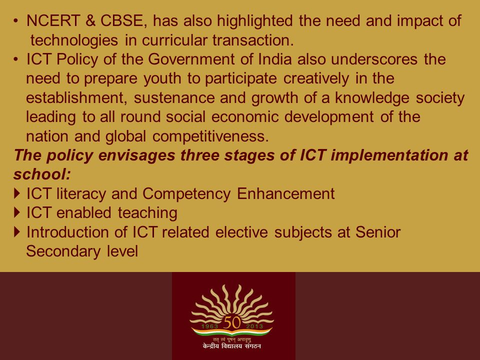 NCERT & CBSE, has also highlighted the need and impact of technologies in curricular transaction. ICT Policy of the Government of India also underscor