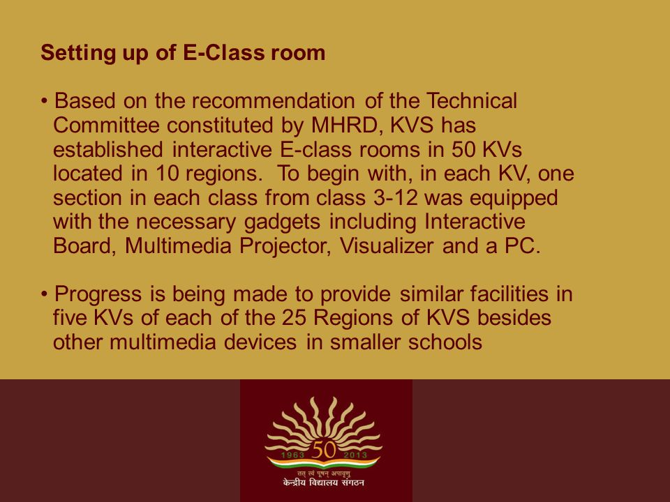 Setting up of E-Class room Based on the recommendation of the Technical Committee constituted by MHRD, KVS has established interactive E-class rooms in 50 KVs located in 10 regions.