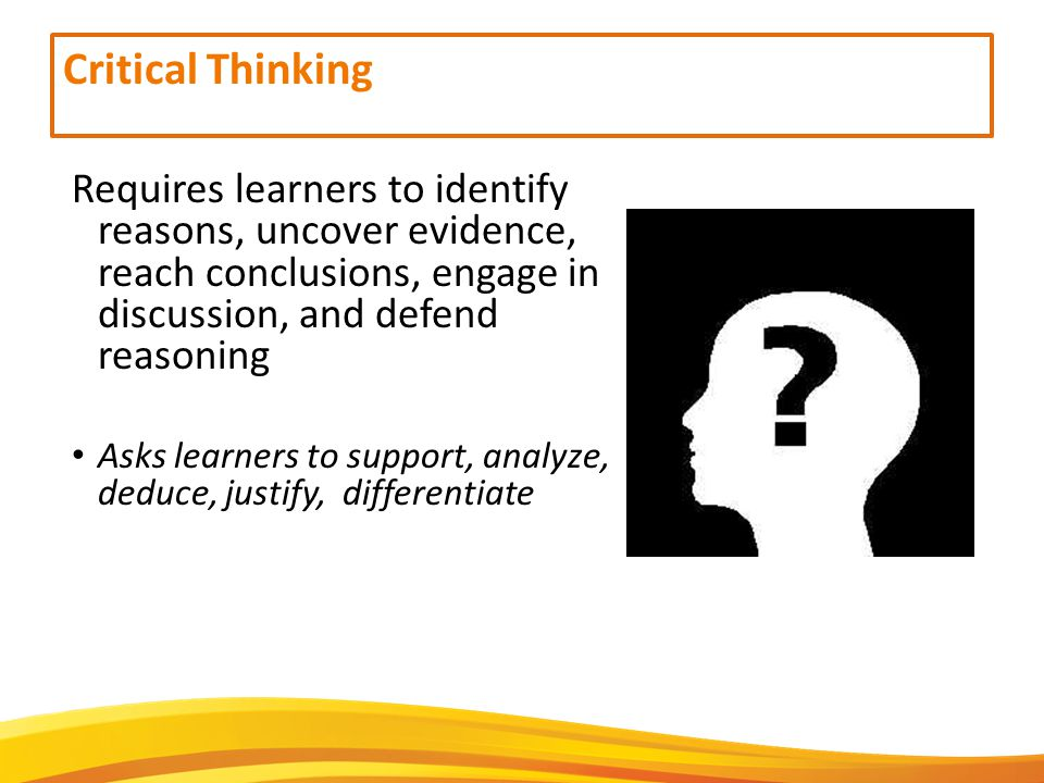 Critical Thinking Requires learners to identify reasons, uncover evidence, reach conclusions, engage in discussion, and defend reasoning Asks learners to support, analyze, deduce, justify, differentiate