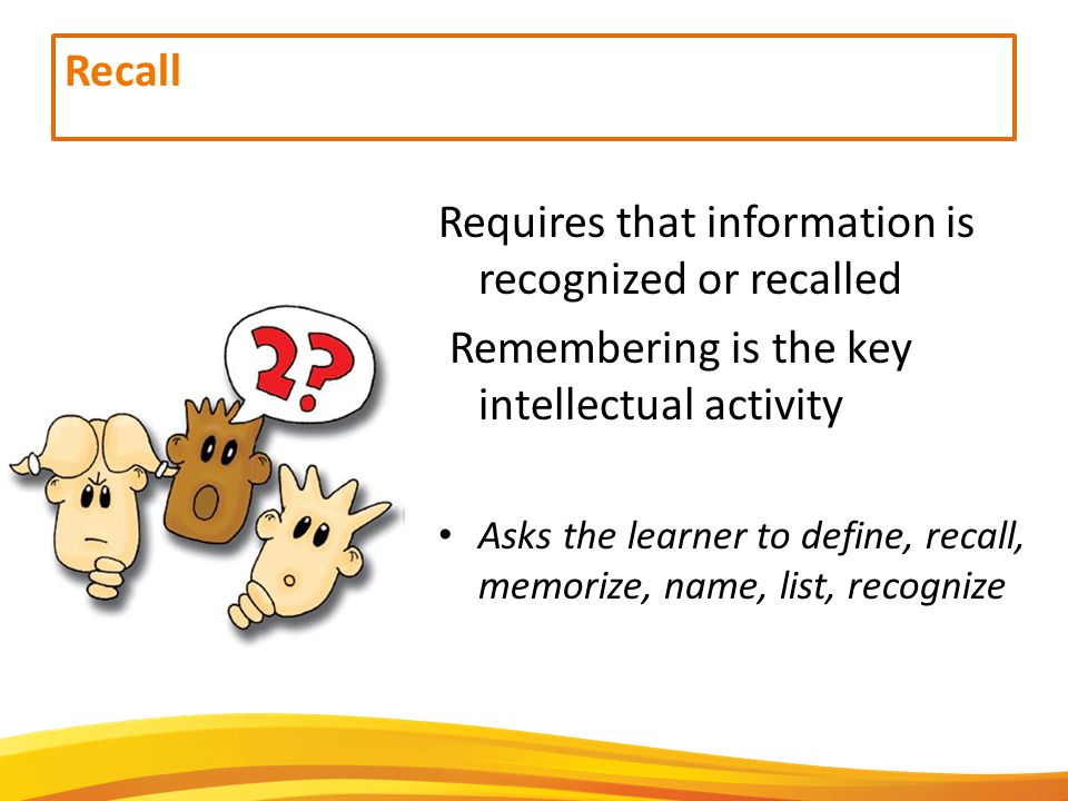 Recall Requires that information is recognized or recalled Remembering is the key intellectual activity Asks the learner to define, recall, memorize, name, list, recognize