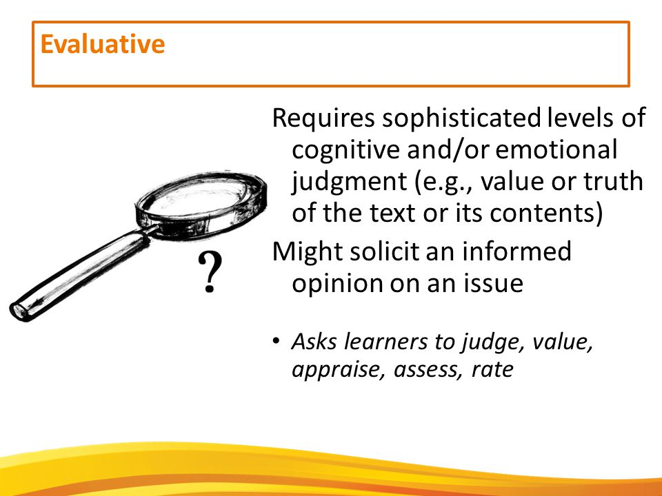 Evaluative Requires sophisticated levels of cognitive and/or emotional judgment (e.g., value or truth of the text or its contents) Might solicit an informed opinion on an issue Asks learners to judge, value, appraise, assess, rate