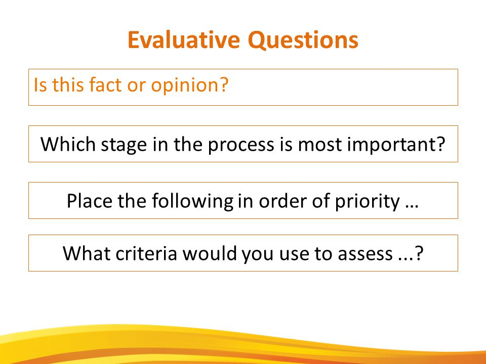 Is this fact or opinion. Evaluative Questions Which stage in the process is most important.