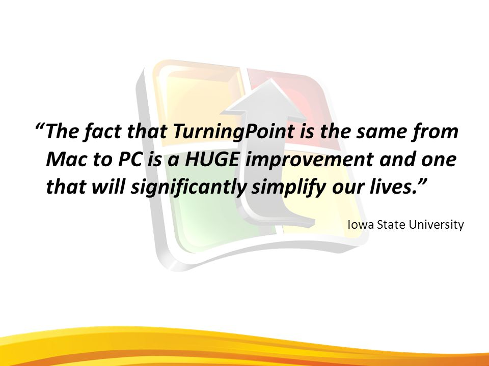 The fact that TurningPoint is the same from Mac to PC is a HUGE improvement and one that will significantly simplify our lives. Iowa State University