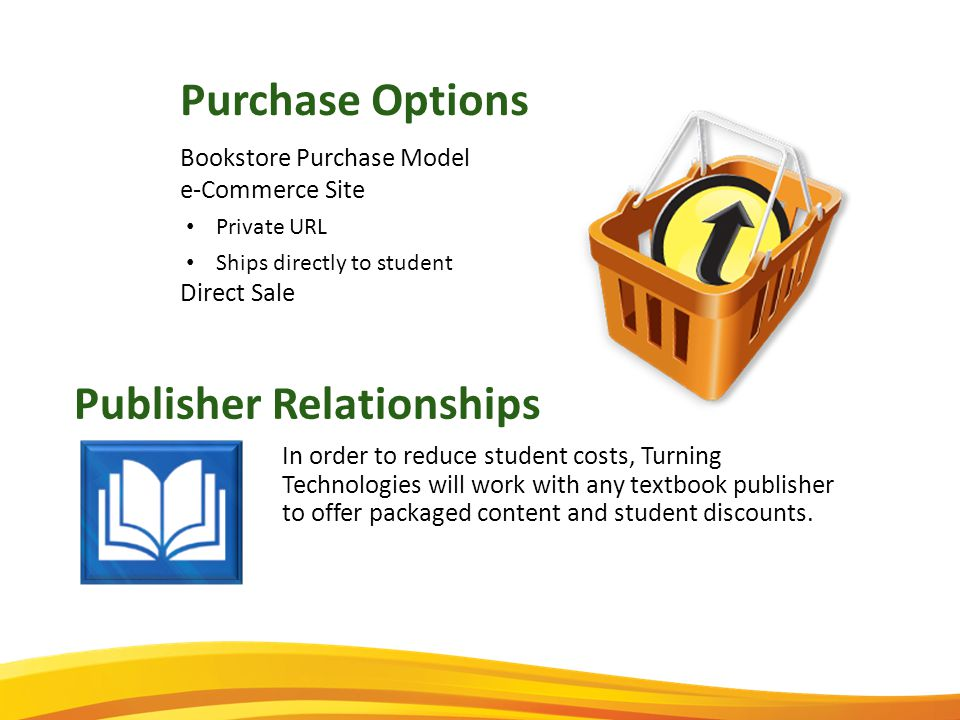 Publisher Relationships In order to reduce student costs, Turning Technologies will work with any textbook publisher to offer packaged content and student discounts.