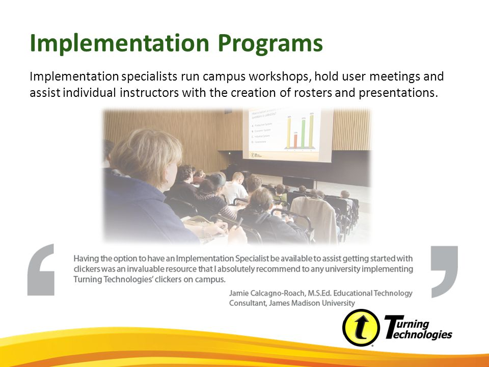 Implementation Programs Implementation specialists run campus workshops, hold user meetings and assist individual instructors with the creation of rosters and presentations.